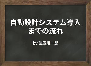 自動設計システム導入までの流れ by 武庫川一郎