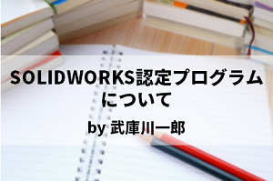 SOLIDWORKS認定プログラムについて by 武庫川一郎