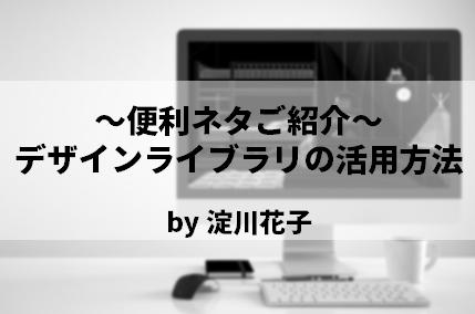 ~便利ネタご紹介~「デザインライブラリの活用方法」 by 淀川花子